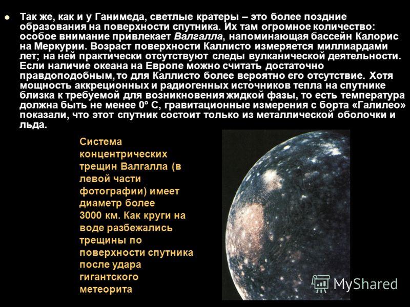 Так же, как и у Ганимеда, светлые кратеры – это более поздние образования на поверхности спутника. Их там огромное количество: особое внимание привлекает Валгалла, напоминающая бассейн Калорис на Меркурии. Возраст поверхности Каллисто измеряется милл