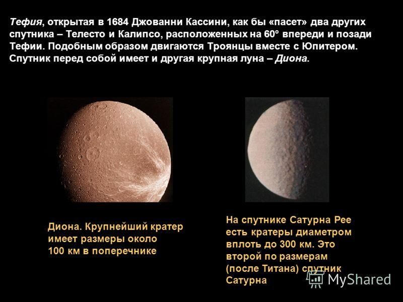 Тефия, открытая в 1684 Джованни Кассини, как бы «пасет» два других спутника – Телесто и Калипсо, расположенных на 60° впереди и позади Тефии. Подобным образом двигаются Троянцы вместе с Юпитером. Спутник перед собой имеет и другая крупная луна – Дион