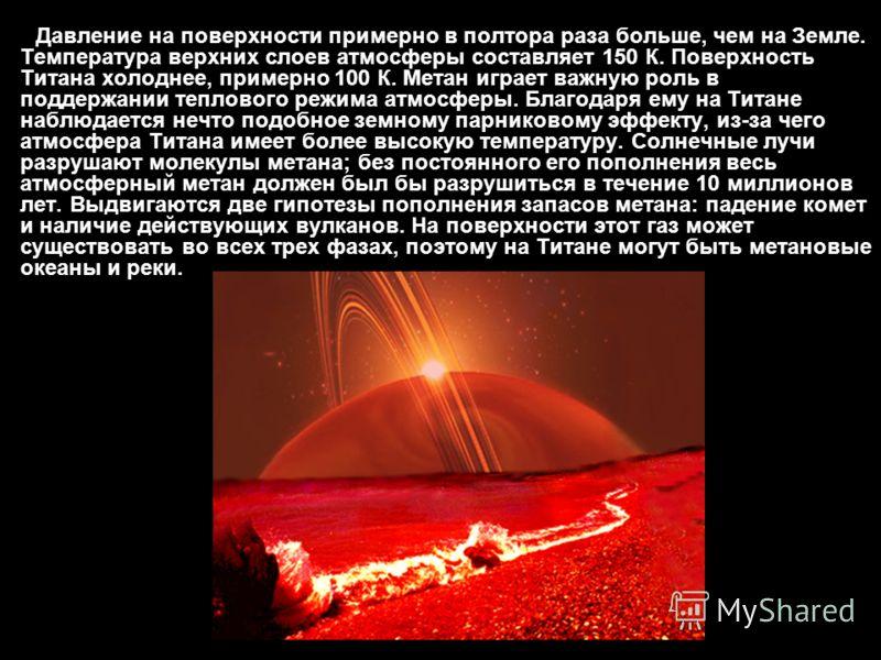 Давление на поверхности примерно в полтора раза больше, чем на Земле. Температура верхних слоев атмосферы составляет 150 К. Поверхность Титана холоднее, примерно 100 К. Метан играет важную роль в поддержании теплового режима атмосферы. Благодаря ему