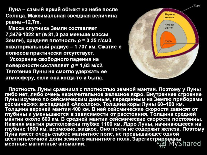 Плотность Луны сравнима с плотностью земной мантии. Поэтому у Луны либо нет, либо очень незначительное железное ядро. Внутреннее строение Луны изучено по сейсмическим данным, переданным на Землю приборами космических экспедиций «Аполлон». Толщина кор