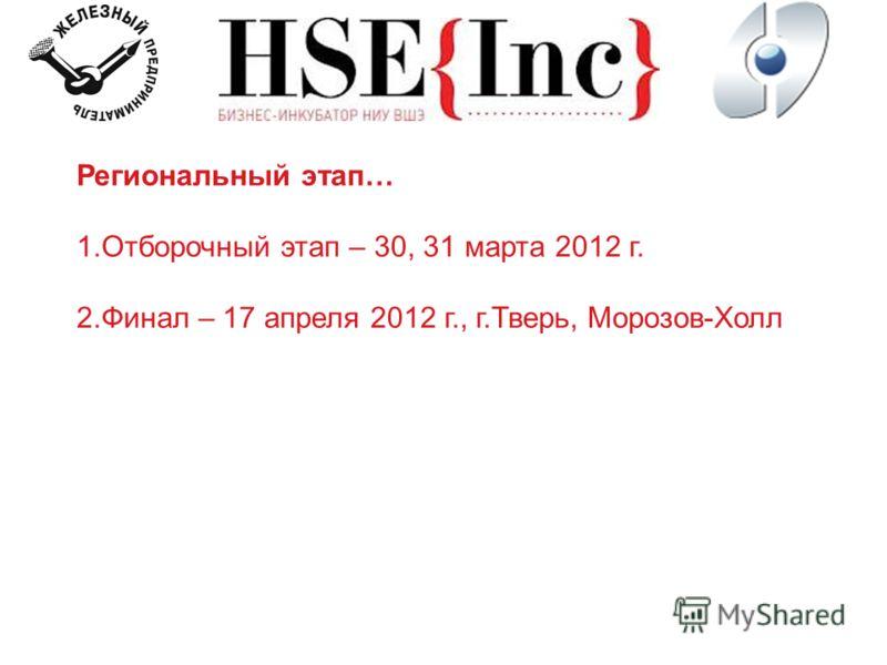 Региональный этап… 1.Отборочный этап – 30, 31 марта 2012 г. 2.Финал – 17 апреля 2012 г., г.Тверь, Морозов-Холл