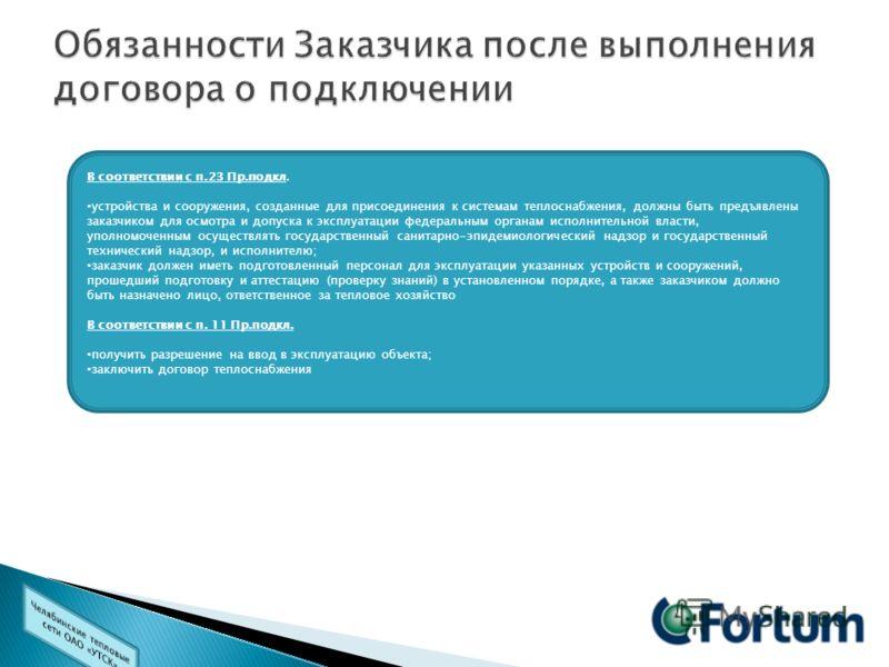 В В соответствии с п.23 Пр.подкл. устройства и сооружения, созданные для присоединения к системам теплоснабжения, должны быть предъявлены заказчиком для осмотра и допуска к эксплуатации федеральным органам исполнительной власти, уполномоченным осущес