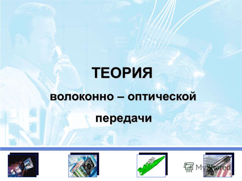 ТЕОРИЯ волоконно – оптической волоконно – оптической передачи передачи