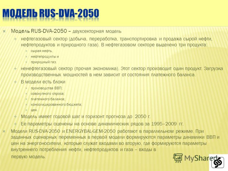Модель RUS-DVA-2050 – двухсекторная модель нефтегазовый сектор (добыча, переработка, транспортировка и продажа сырой нефти, нефтепродуктов и природного газа). В нефтегазовом секторе выделено три продукта: сырая нефть, нефтепродукты и природный газ. н