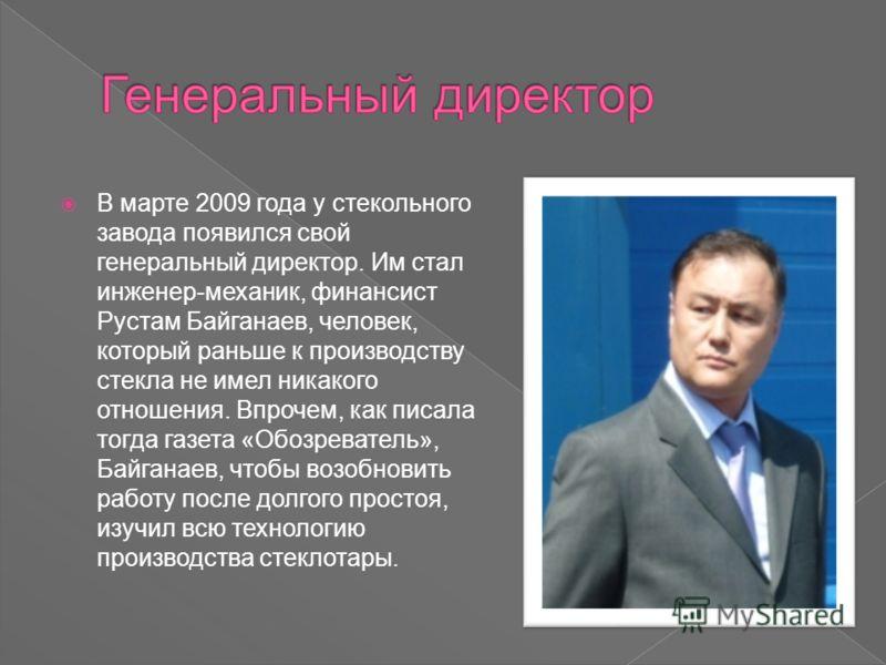 В марте 2009 года у стекольного завода появился свой генеральный директор. Им стал инженер-механик, финансист Рустам Байганаев, человек, который раньше к производству стекла не имел никакого отношения. Впрочем, как писала тогда газета «Обозреватель»,