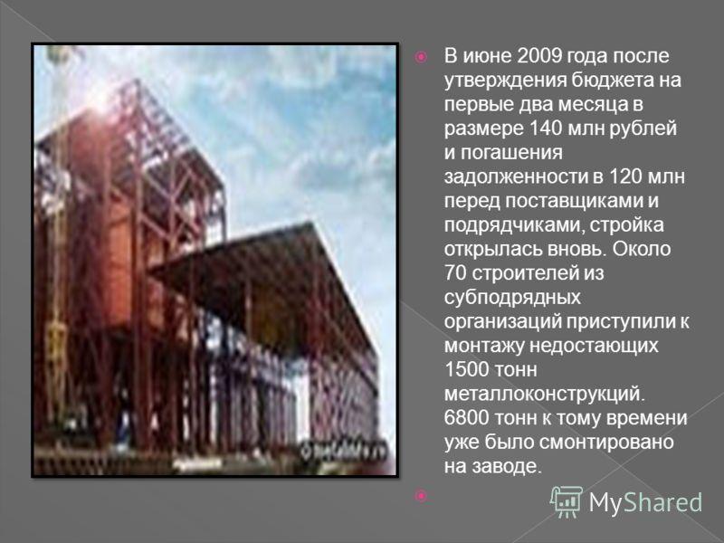 В июне 2009 года после утверждения бюджета на первые два месяца в размере 140 млн рублей и погашения задолженности в 120 млн перед поставщиками и подрядчиками, стройка открылась вновь. Около 70 строителей из субподрядных организаций приступили к монт