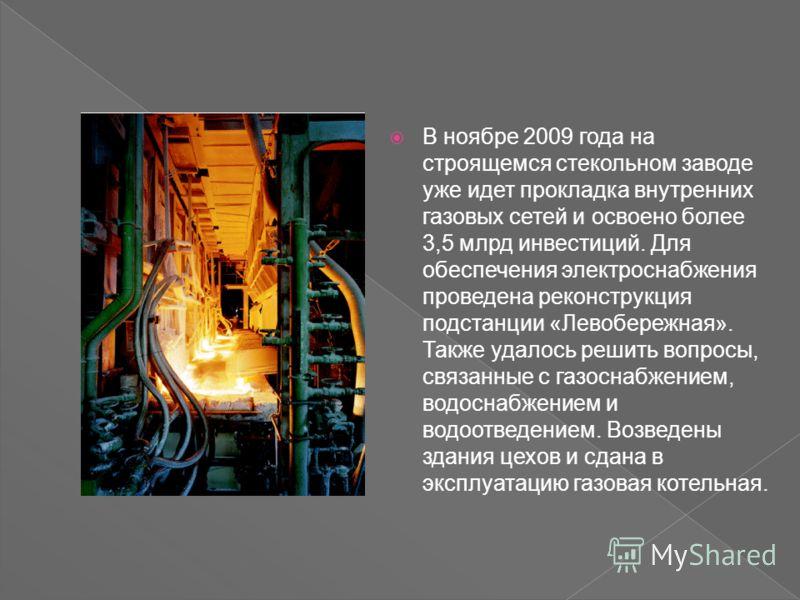 В ноябре 2009 года на строящемся стекольном заводе уже идет прокладка внутренних газовых сетей и освоено более 3,5 млрд инвестиций. Для обеспечения электроснабжения проведена реконструкция подстанции «Левобережная». Также удалось решить вопросы, связ