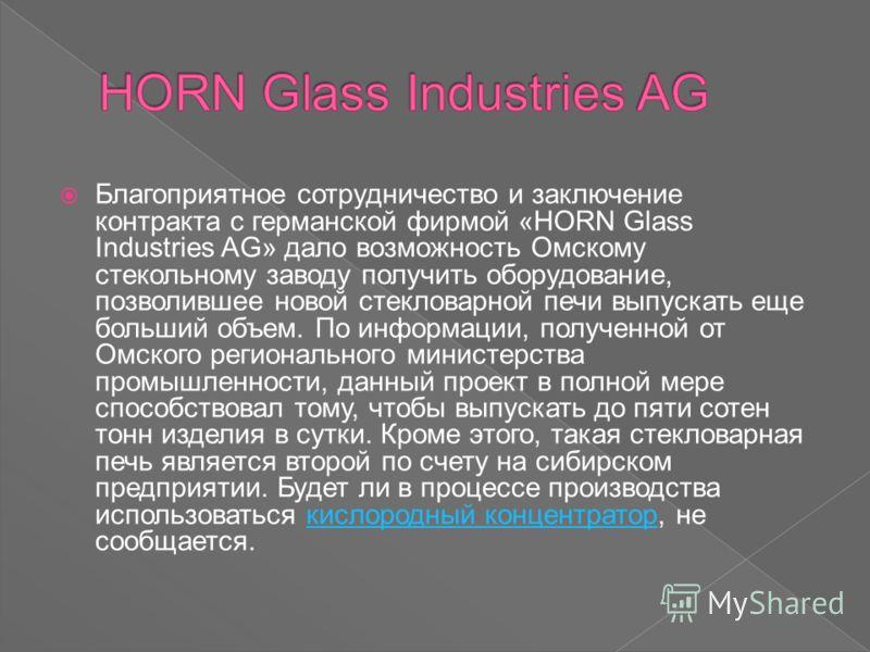 Благоприятное сотрудничество и заключение контракта с германской фирмой «HORN Glass Industries AG» дало возможность Омскому стекольному заводу получить оборудование, позволившее новой стекловарной печи выпускать еще больший объем. По информации, полу