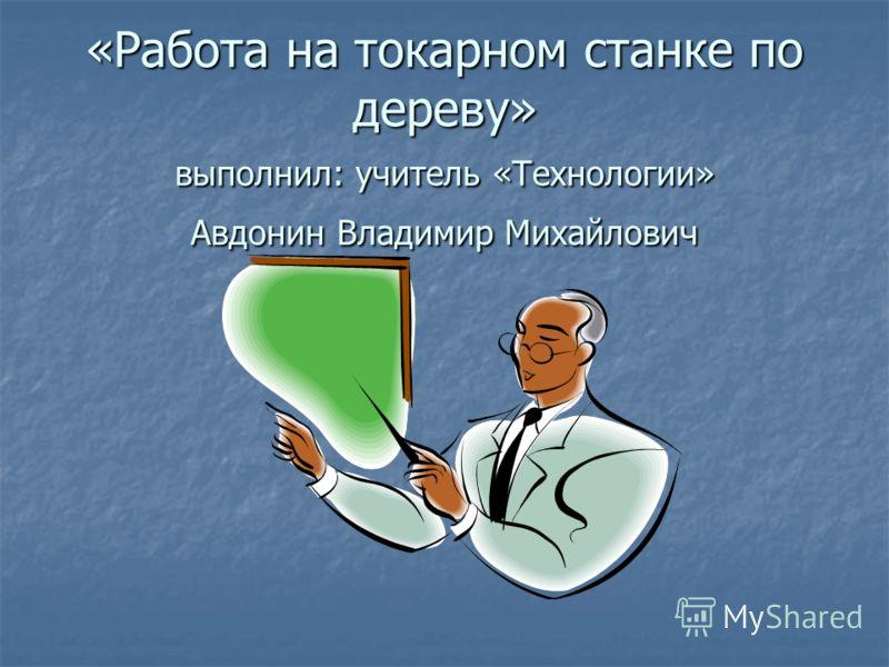 «Работа на токарном станке по дереву» выполнил: учитель «Технологии» Авдонин Владимир Михайлович
