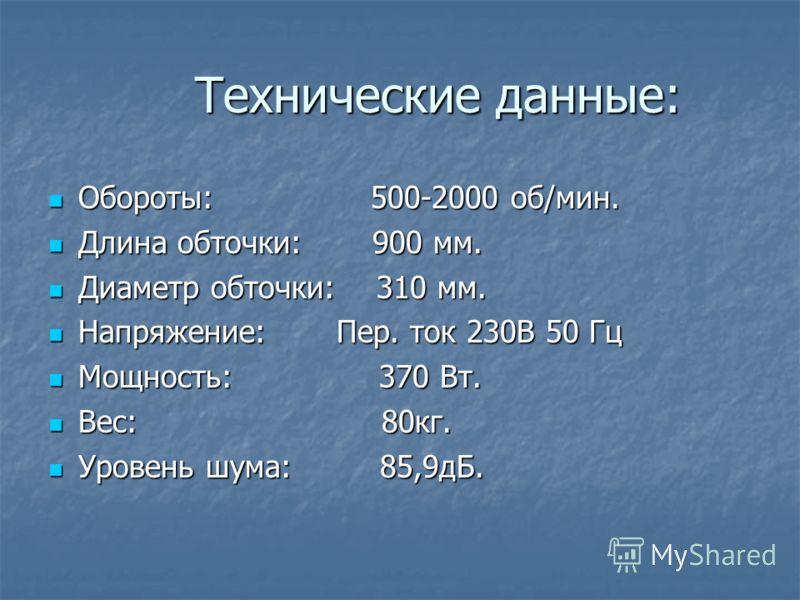 Технические данные: Технические данные: Обороты: 500-2000 об/мин. Обороты: 500-2000 об/мин. Длина обточки: 900 мм. Длина обточки: 900 мм. Диаметр обточки: 310 мм. Диаметр обточки: 310 мм. Напряжение: Пер. ток 230В 50 Гц Напряжение: Пер. ток 230В 50 Г