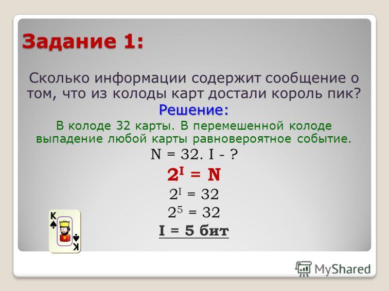 Задание 1: Сколько информации содержит сообщение о том, что из колоды карт достали король пик?Решение: В колоде 32 карты. В перемешенной колоде выпадение любой карты равновероятное событие. N = 32. I - ? 2 I = N 2 I = 32 2 5 = 32 I = 5 бит