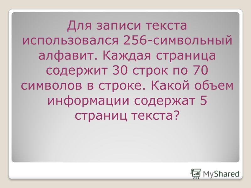 Для записи текста использовался 256-символьный алфавит. Каждая страница содержит 30 строк по 70 символов в строке. Какой объем информации содержат 5 страниц текста?
