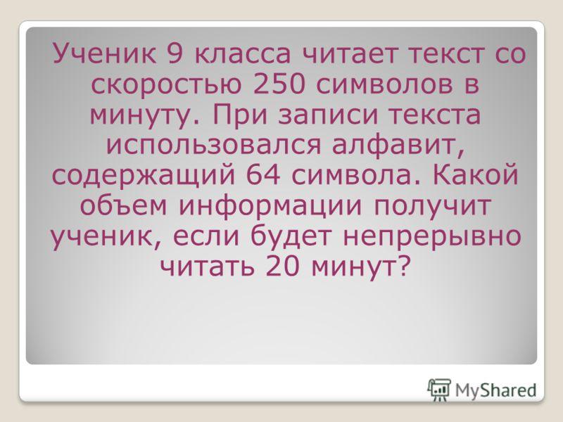 Ученик 9 класса читает текст со скоростью 250 символов в минуту. При записи текста использовался алфавит, содержащий 64 символа. Какой объем информации получит ученик, если будет непрерывно читать 20 минут?