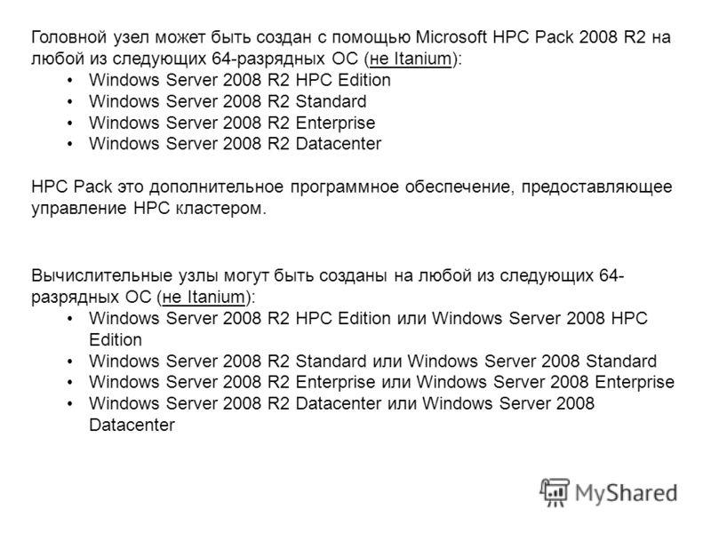 Головной узел может быть создан с помощью Microsoft HPC Pack 2008 R2 на любой из следующих 64-разрядных ОС (не Itanium): Windows Server 2008 R2 HPC Edition Windows Server 2008 R2 Standard Windows Server 2008 R2 Enterprise Windows Server 2008 R2 Datac