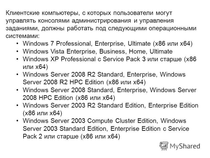Клиентские компьютеры, с которых пользователи могут управлять консолями администрирования и управления заданиями, должны работать под следующими операционными системами: Windows 7 Professional, Enterprise, Ultimate (x86 или x64) Windows Vista Enterpr