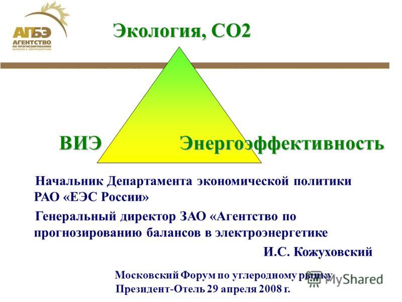 Начальник Департамента экономической политики РАО «ЕЭС России» Генеральный директор ЗАО «Агентство по прогнозированию балансов в электроэнергетике И.С. Кожуховский Московский Форум по углеродному рынку Президент-Отель 29 апреля 2008 г. Экология, СО2