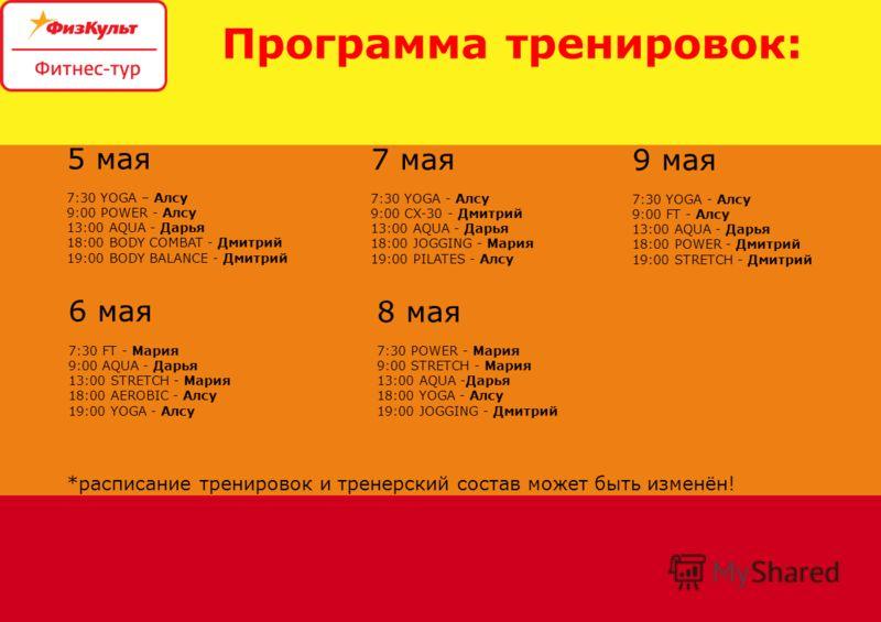 Программа тренировок: 5 мая 7:30 YOGA – Алсу 9:00 POWER - Алсу 13:00 AQUA - Дарья 18:00 BODY COMBAT - Дмитрий 19:00 BODY BALANCE - Дмитрий *расписание тренировок и тренерский состав может быть изменён! 6 мая 7:30 FT - Мария 9:00 AQUA - Дарья 13:00 ST