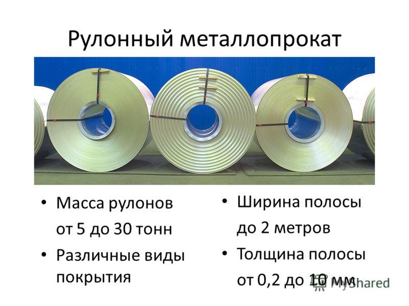 Рулонный металлопрокат Масса рулонов от 5 до 30 тонн Различные виды покрытия Ширина полосы до 2 метров Толщина полосы от 0,2 до 10 мм