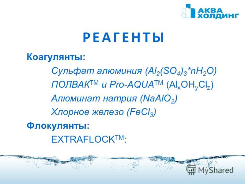 РЕАГЕНТЫ Коагулянты: Сульфат алюминия (Al 2 (SO 4 ) 3 *nH 2 O) ПОЛВАК TM и Pro-AQUA TM (Al x OH y Cl z ) Алюминат натрия (NaAlO 2 ) Хлорное железо (FeCl 3 ) Флокулянты: EXTRAFLOCK TM :