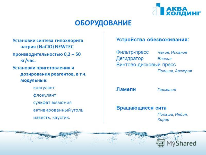 ОБОРУДОВАНИЕ Установки синтеза гипохлорита натрия (NaClO) NEWTEC производительностью 0,2 – 50 кг/час. Установки приготовления и дозирования реагентов, в т.ч. модульные: коагулянт флокулянт сульфат аммония активированный уголь известь, каустик. Устрой