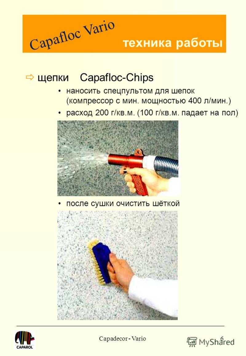 Capadecor - Vario6 щепки Capafloc-Chips наносить спецпультом для шепок (компрессор с мин. мощностью 400 л/мин.) расход 200 г/кв.м. (100 г/кв.м. падает на пол) после сушки очистить шёткой Capafloc Vario техника работы