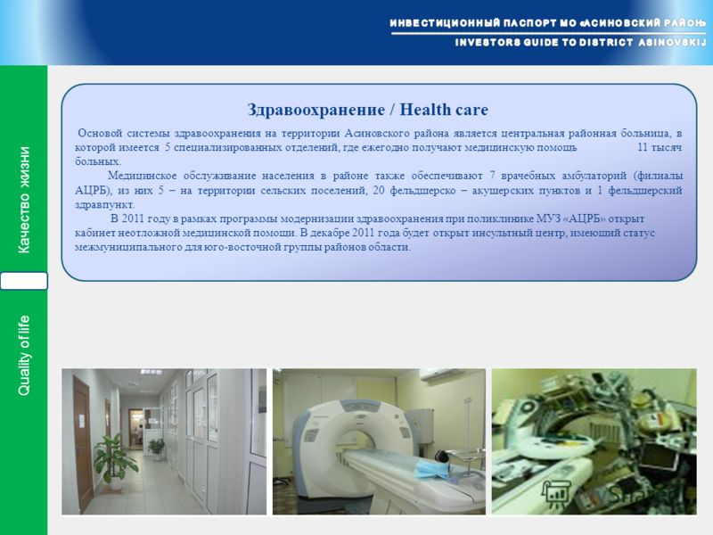 Quality of life Качество жизни Основой системы здравоохранения на территории Асиновского района является центральная районная больница, в которой имеется 5 специализированных отделений, где ежегодно получают медицинскую помощь 11 тысяч больных. Медиц