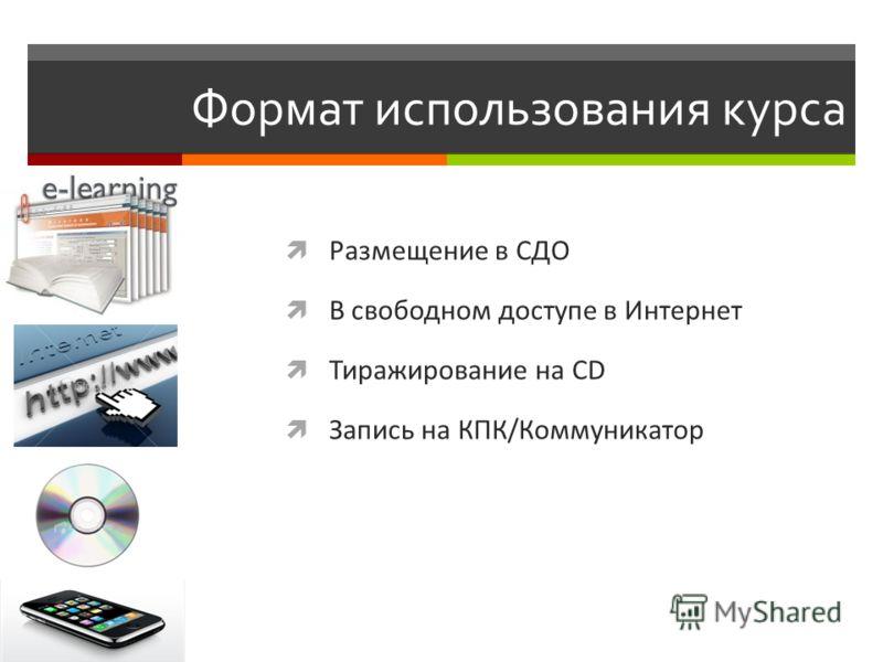 Формат использования курса Размещение в СДО В свободном доступе в Интернет Тиражирование на CD Запись на КПК/Коммуникатор