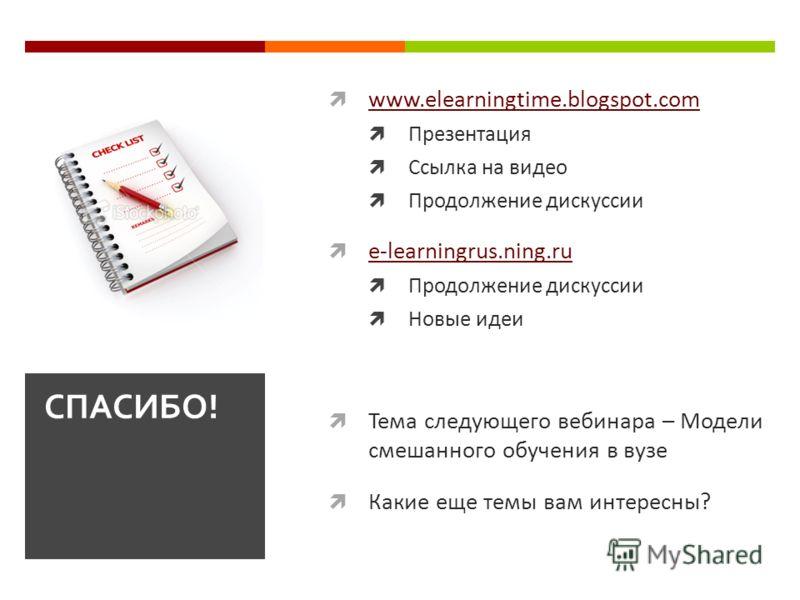 www.elearningtime.blogspot.com Презентация Ссылка на видео Продолжение дискуссии e-learningrus.ning.ru Продолжение дискуссии Новые идеи Тема следующего вебинара – Модели смешанного обучения в вузе Какие еще темы вам интересны? СПАСИБО!