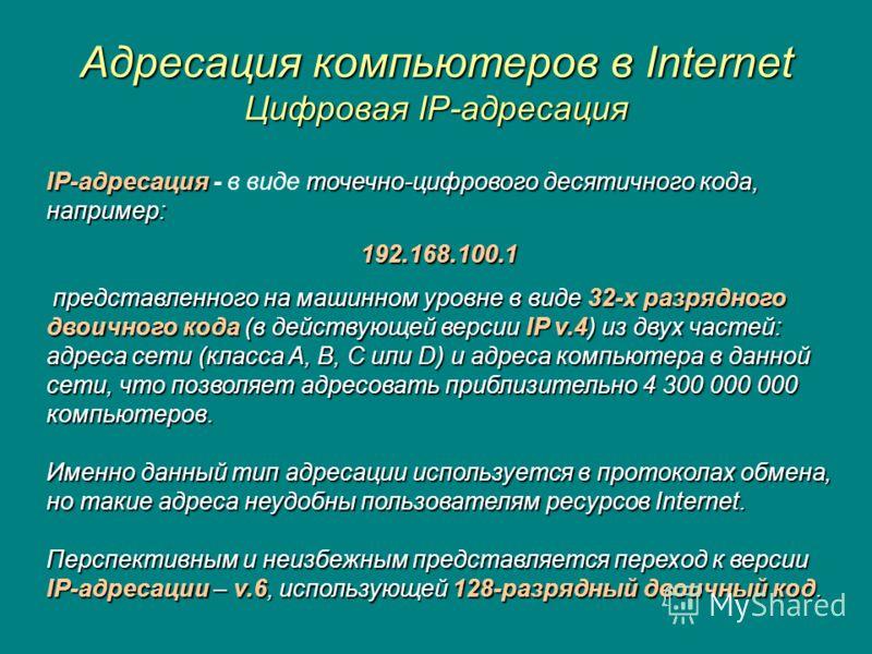 Адресация компьютеров в Internet Цифровая IP-адресация IP-адресация точечно-цифрового десятичного кода, например: IP-адресация - в виде точечно-цифрового десятичного кода, например:192.168.100.1 представленного на машинном уровне в виде 32-х разрядно