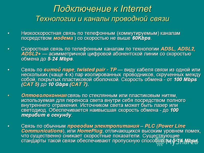 Подключение к Internet Технологии и каналы проводной связи Низкоскоростная связь по телефонным (коммутируемым) каналам посредством модема ) со скоростью не выше 60Kbps.Низкоскоростная связь по телефонным (коммутируемым) каналам посредством модема ) с
