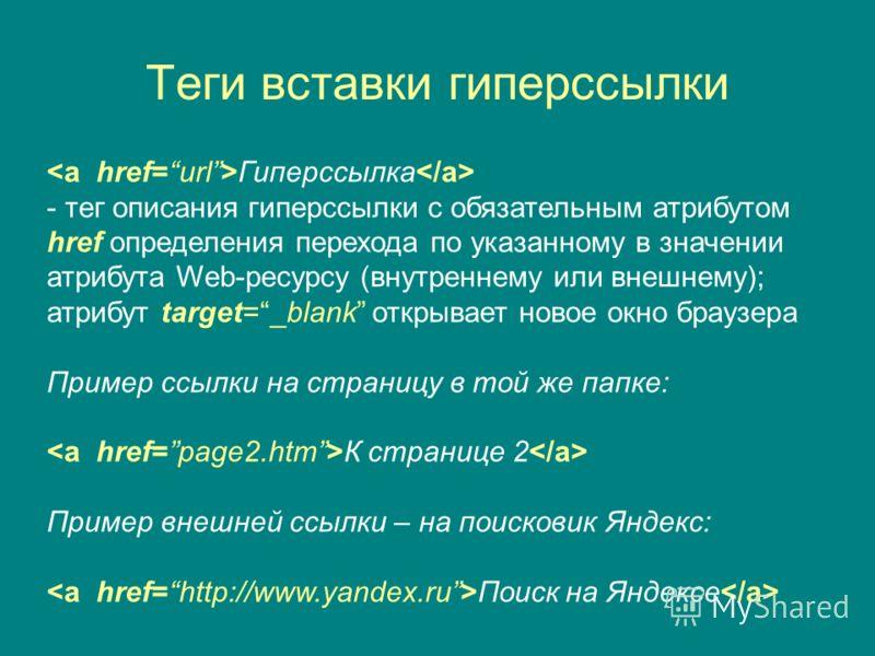 Теги вставки гиперссылки Гиперссылка - тег описания гиперссылки с обязательным атрибутом href определения перехода по указанному в значении атрибута Web-ресурсу (внутреннему или внешнему); атрибут target=_blank открывает новое окно браузера Пример сс