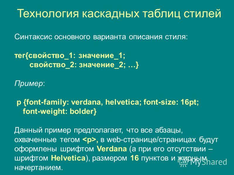 Синтаксис основного варианта описания стиля: тег{свойство_1: значение_1; свойство_2: значение_2; …} Пример: p {font-family: verdana, helvetica; font-size: 16pt; font-weight: bolder} Данный пример предполагает, что все абзацы, охваченные тегом, в web-