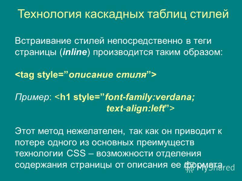 Технология каскадных таблиц стилей Встраивание стилей непосредственно в теги страницы (inline) производится таким образом: Пример:  Этот метод нежелателен, так как он приводит к потере одного из основных преимуществ технологии CSS – возможности отдел