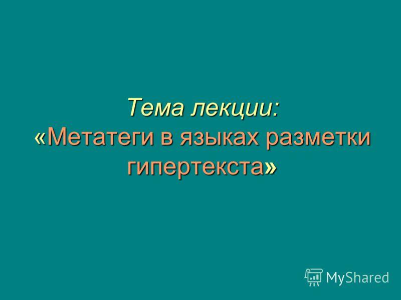 Тема лекции: «Метатеги в языках разметки гипертекста»
