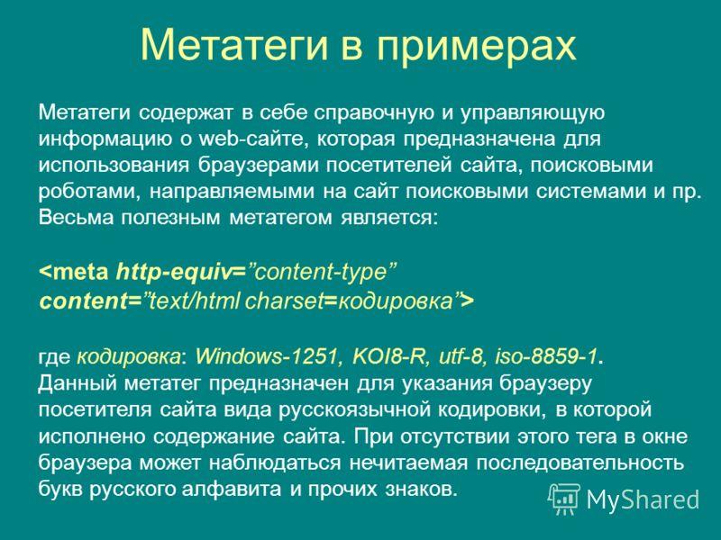Метатеги в примерах Метатеги содержат в себе справочную и управляющую информацию о web-сайте, которая предназначена для использования браузерами посетителей сайта, поисковыми роботами, направляемыми на сайт поисковыми системами и пр. Весьма полезным