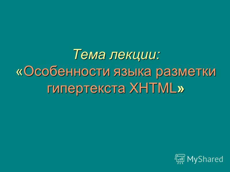 Тема лекции: «Особенности языка разметки гипертекста XHTML»