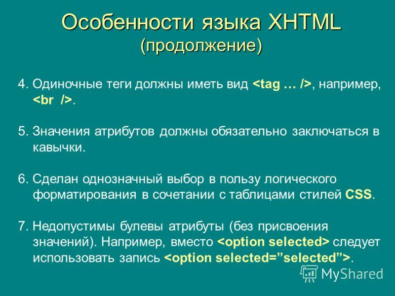 Особенности языка XHTML (продолжение) 4. Одиночные теги должны иметь вид, например,. 5. Значения атрибутов должны обязательно заключаться в кавычки. 6. Сделан однозначный выбор в пользу логического форматирования в сочетании с таблицами стилей CSS. 7