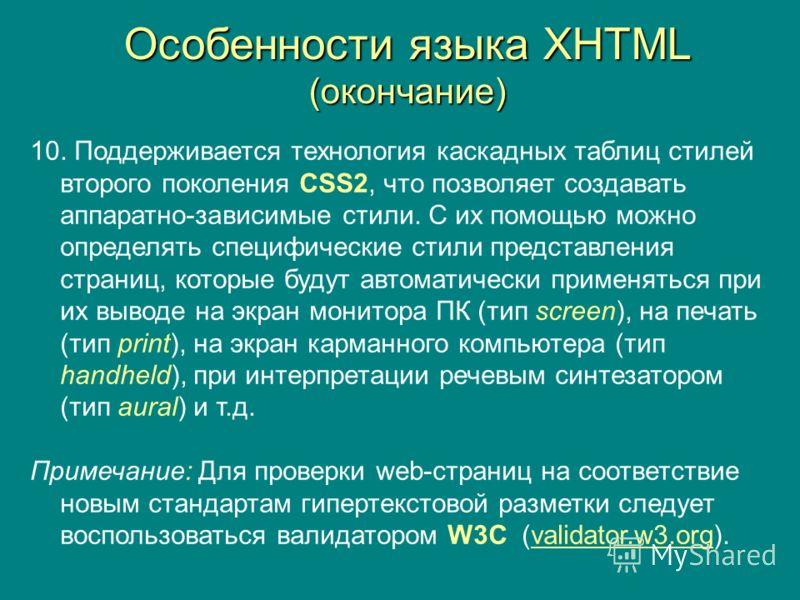 Особенности языка XHTML (окончание) 10. Поддерживается технология каскадных таблиц стилей второго поколения CSS2, что позволяет создавать аппаратно-зависимые стили. С их помощью можно определять специфические стили представления страниц, которые буду