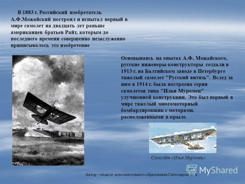В 1883 г. Российский изобретатель А.Ф.Можайский построил и испытал первый в мире самолет на двадцать лет раньше американцев братьев Райт, которым до последнего времени совершенно незаслуженно приписывалось это изобретение Основываясь на опытах А.Ф. М