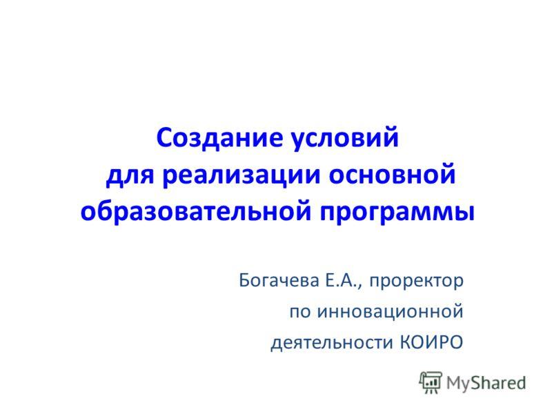Создание условий для реализации основной образовательной программы Богачева Е.А., проректор по инновационной деятельности КОИРО