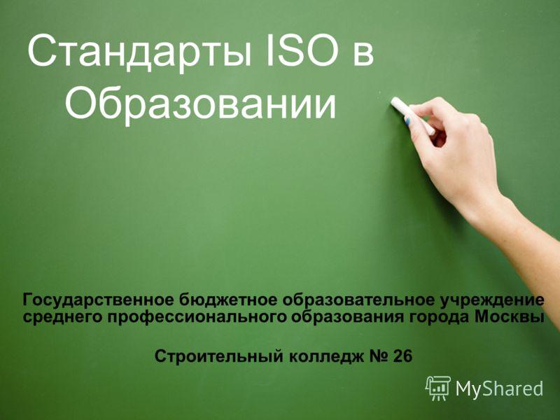 Стандарты ISO в Образовании Государственное бюджетное образовательное учреждение среднего профессионального образования города Москвы Строительный колледж 26