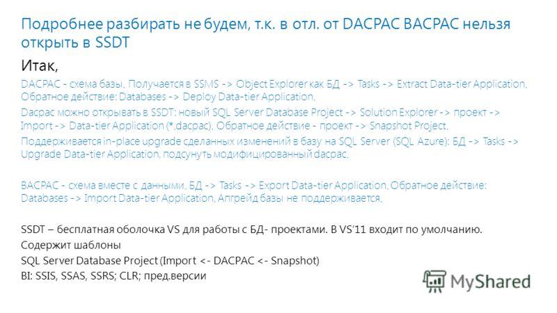 Подробнее разбирать не будем, т.к. в отл. от DACPAC BACPAC нельзя открыть в SSDT Итак, DACPAC - схема базы. Получается в SSMS -> Object Explorer как БД -> Tasks -> Extract Data-tier Application. Обратное действие: Databases -> Deploy Data-tier Applic