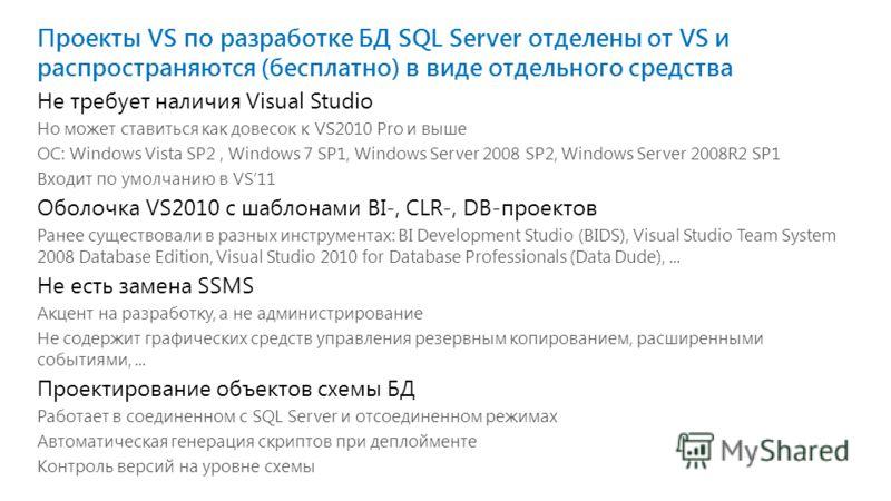 Проекты VS по разработке БД SQL Server отделены от VS и распространяются (бесплатно) в виде отдельного средства Не требует наличия Visual Studio Но может ставиться как довесок к VS2010 Pro и выше ОС: Windows Vista SP2, Windows 7 SP1, Windows Server 2