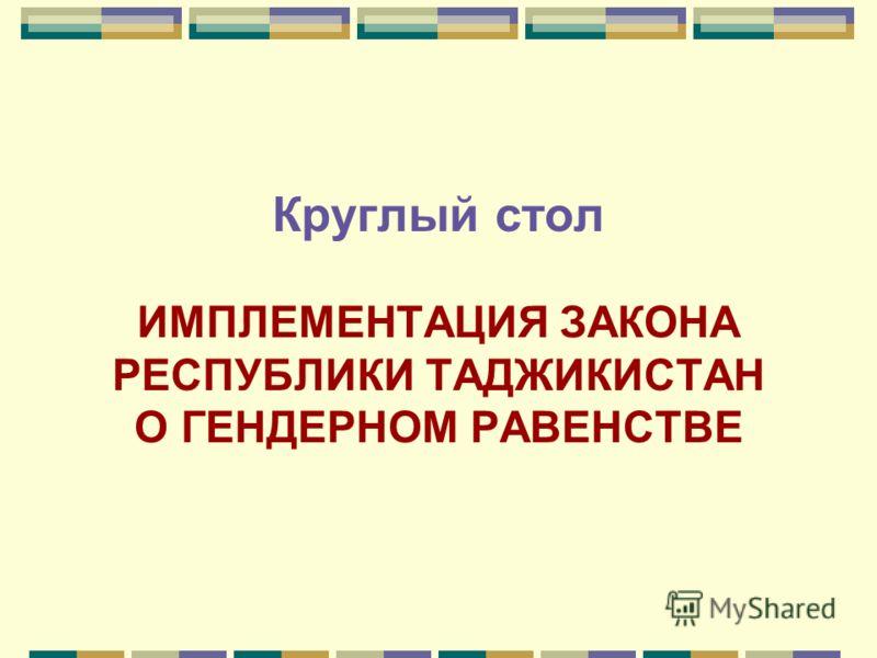 Круглый стол ИМПЛЕМЕНТАЦИЯ ЗАКОНА РЕСПУБЛИКИ ТАДЖИКИСТАН О ГЕНДЕРНОМ РАВЕНСТВЕ