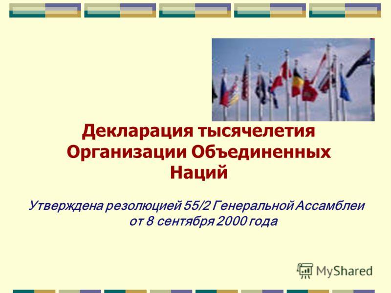 Декларация тысячелетия Организации Объединенных Наций Утверждена резолюцией 55/2 Генеральной Ассамблеи от 8 сентября 2000 года