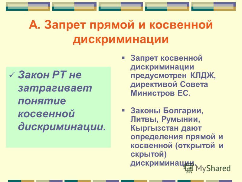 А. Запрет прямой и косвенной дискриминации Закон РТ не затрагивает понятие косвенной дискриминации. Запрет косвенной дискриминации предусмотрен КЛДЖ, директивой Совета Министров ЕС. Законы Болгарии, Литвы, Румынии, Кыргызстан дают определения прямой