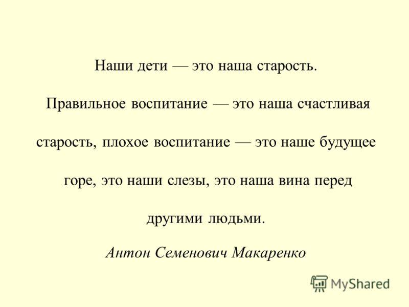 Наши дети это наша старость. Правильное воспитание это наша счастливая старость, плохое воспитание это наше будущее горе, это наши слезы, это наша вина перед другими людьми. Антон Семенович Макаренко