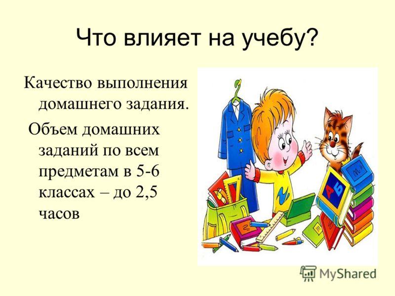 Что влияет на учебу? Качество выполнения домашнего задания. Объем домашних заданий по всем предметам в 5-6 классах – до 2,5 часов
