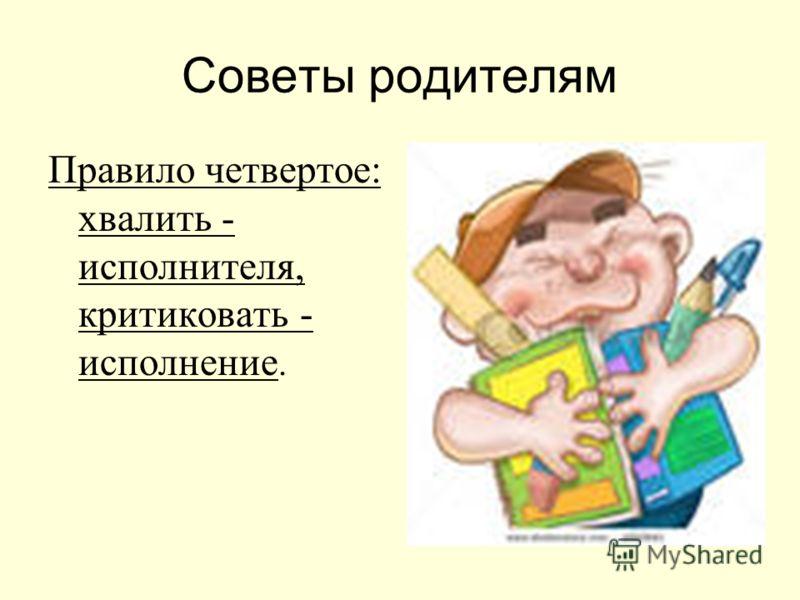 Советы родителям Правило четвертое: хвалить - исполнителя, критиковать - исполнение.
