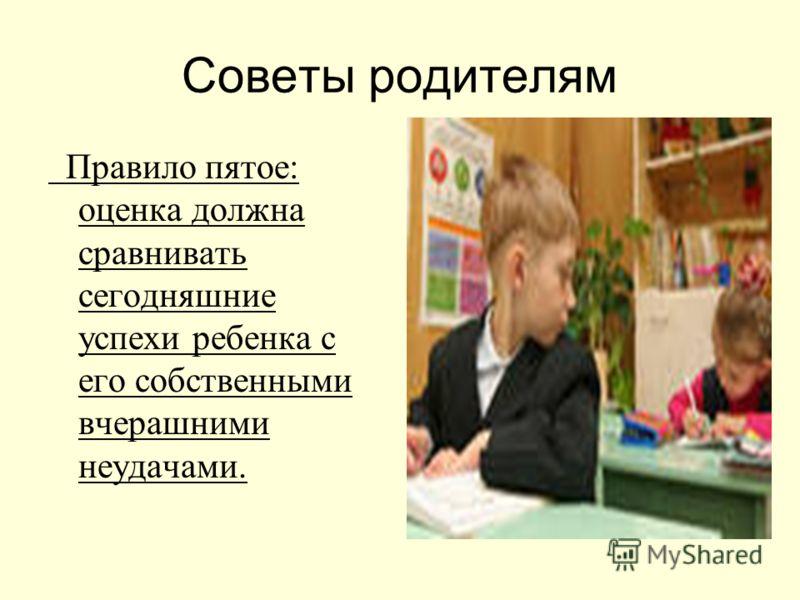 Советы родителям Правило пятое: оценка должна сравнивать сегодняшние успехи ребенка с его собственными вчерашними неудачами.